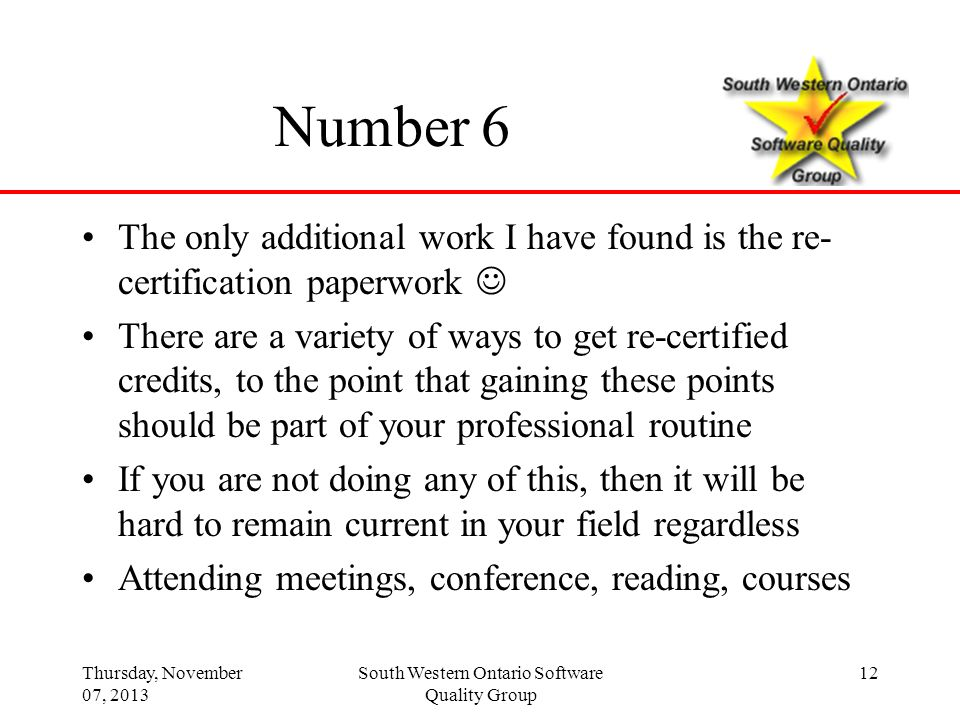 Thursday, November 07, 2013 South Western Ontario Software Quality Group 12 Number 6 The only additional work I have found is the re- certification pa