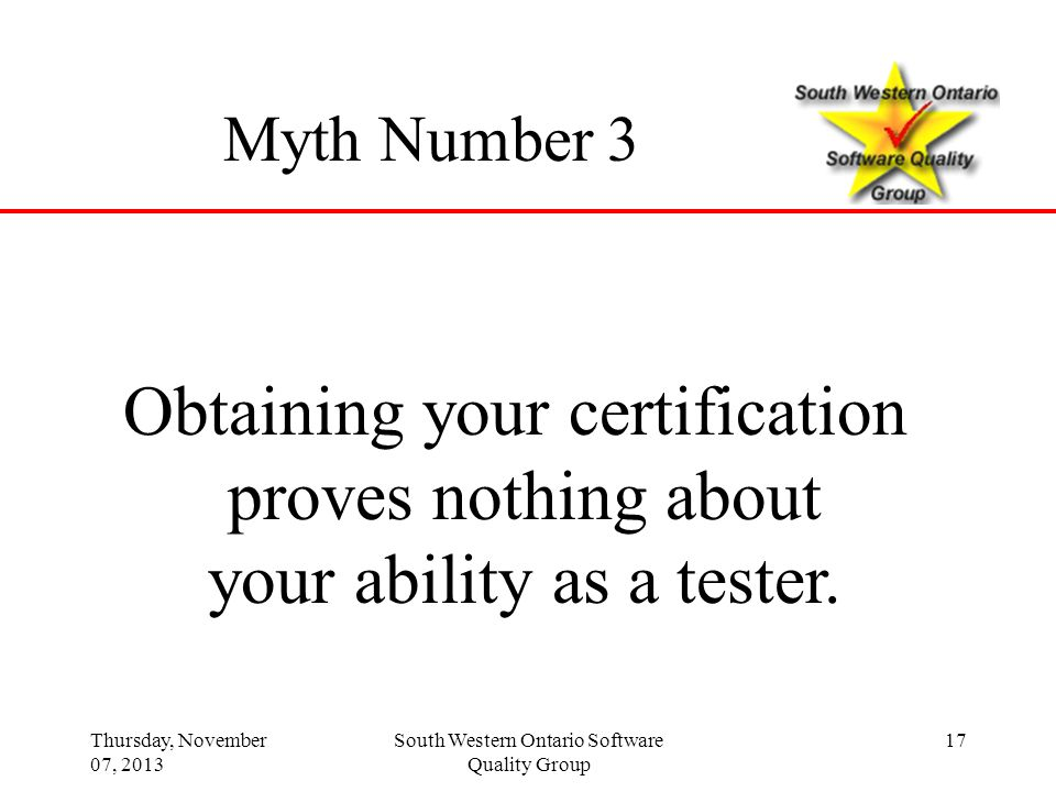 Thursday, November 07, 2013 South Western Ontario Software Quality Group 17 Myth Number 3 Obtaining your certification proves nothing about your abili