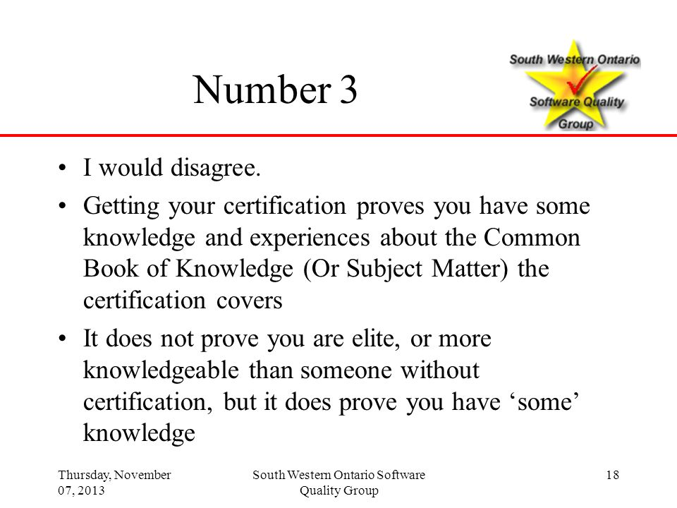 Thursday, November 07, 2013 South Western Ontario Software Quality Group 18 Number 3 I would disagree. Getting your certification proves you have some