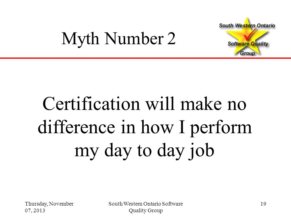 Thursday, November 07, 2013 South Western Ontario Software Quality Group 19 Myth Number 2 Certification will make no difference in how I perform my da