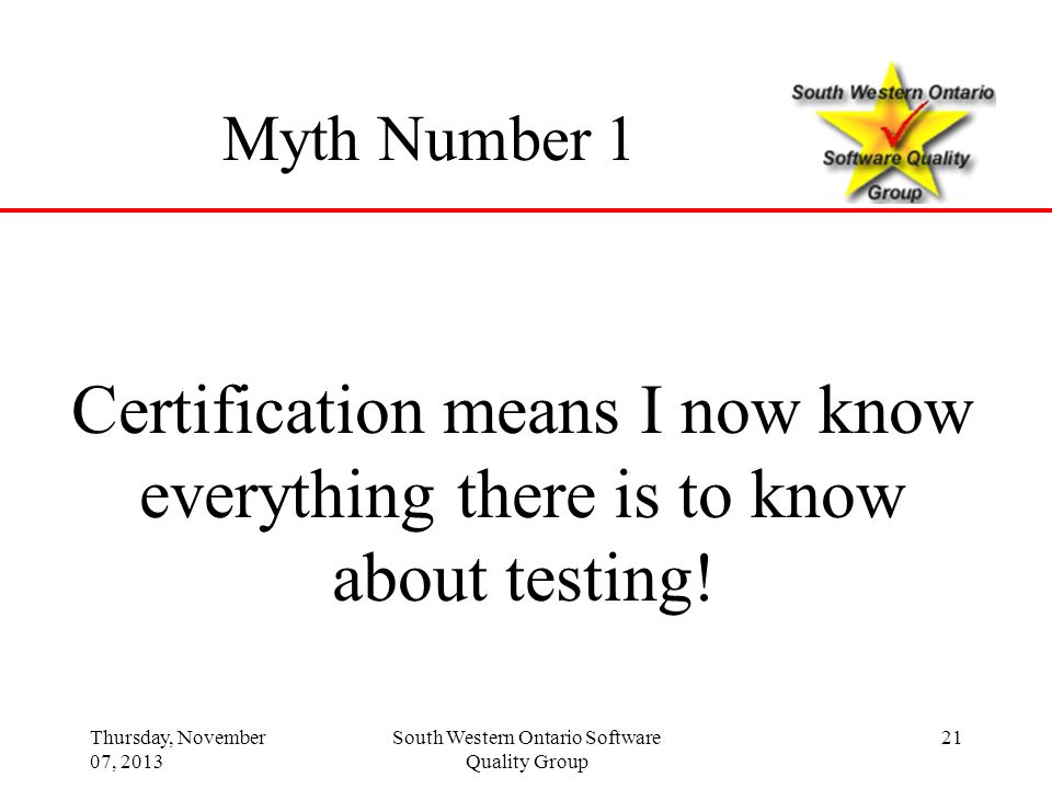 Thursday, November 07, 2013 South Western Ontario Software Quality Group 21 Myth Number 1 Certification means I now know everything there is to know a