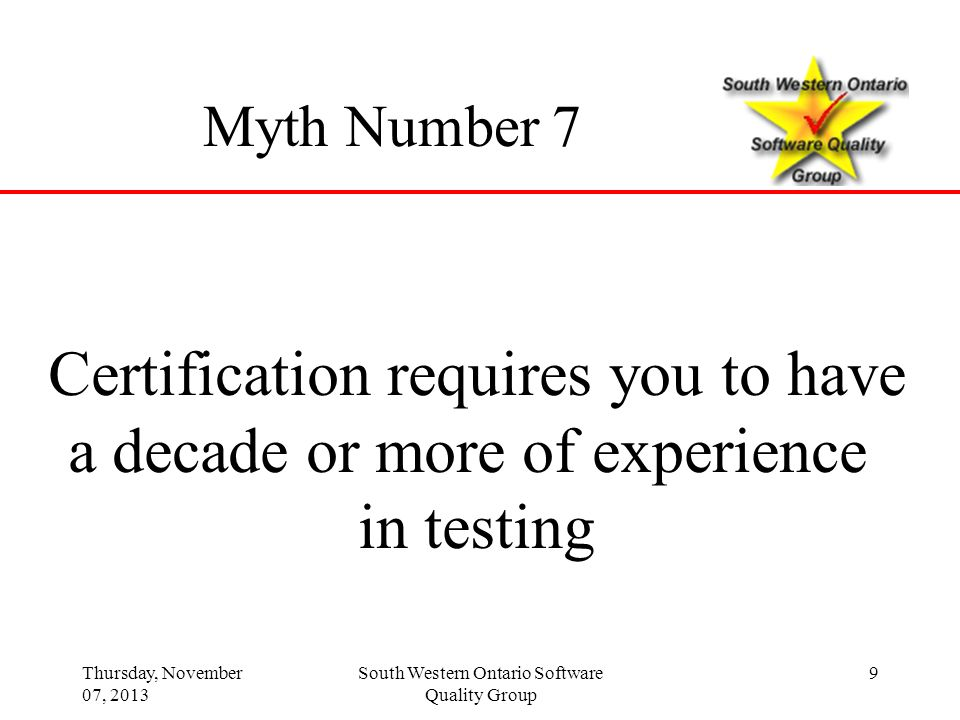 Thursday, November 07, 2013 South Western Ontario Software Quality Group 9 Myth Number 7 Certification requires you to have a decade or more of experi