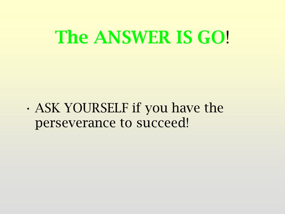 The ANSWER IS GO! ASK YOURSELF if you have the perseverance to succeed!