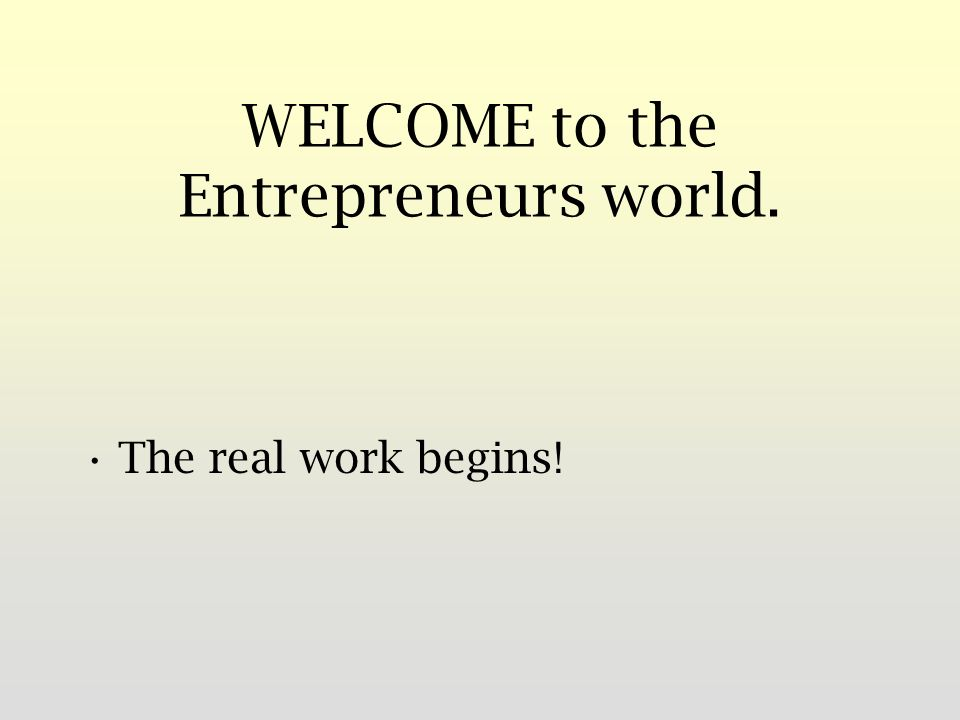 WELCOME to the Entrepreneurs world. The real work begins!