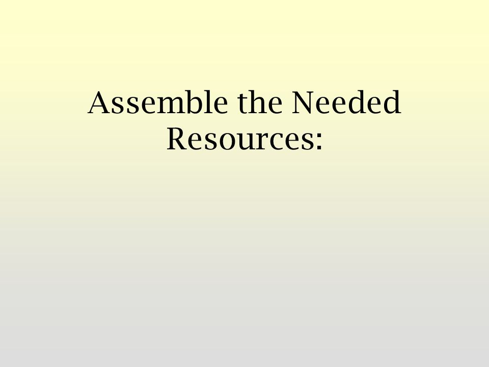 Assemble the Needed Resources: