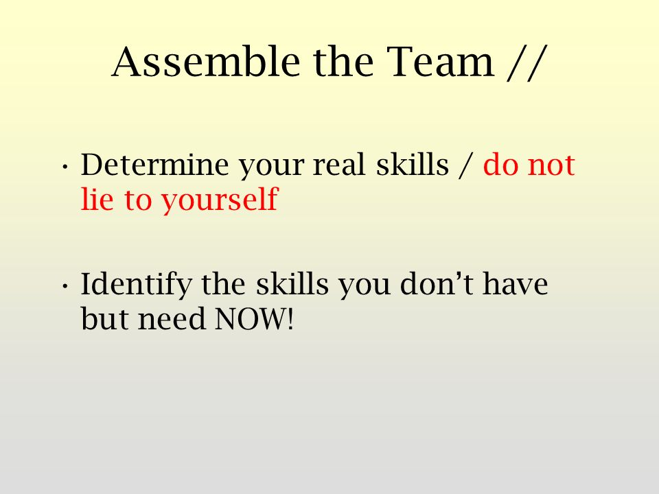 Assemble the Team // Determine your real skills / do not lie to yourself Identify the skills you dont have but need NOW!