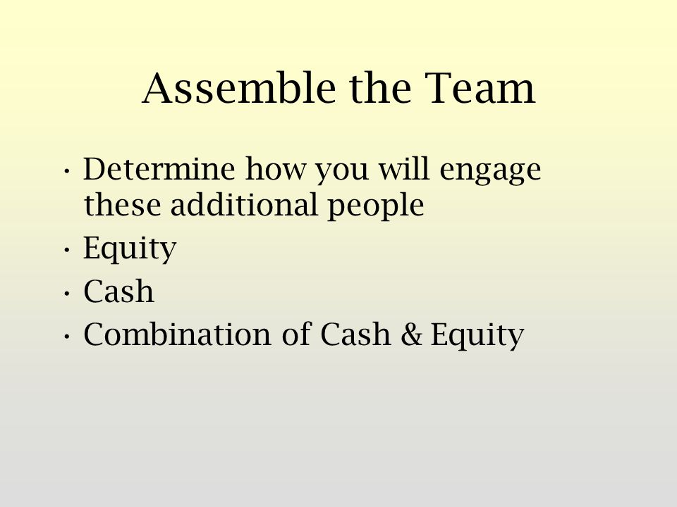 Assemble the Team Determine how you will engage these additional people Equity Cash Combination of Cash & Equity