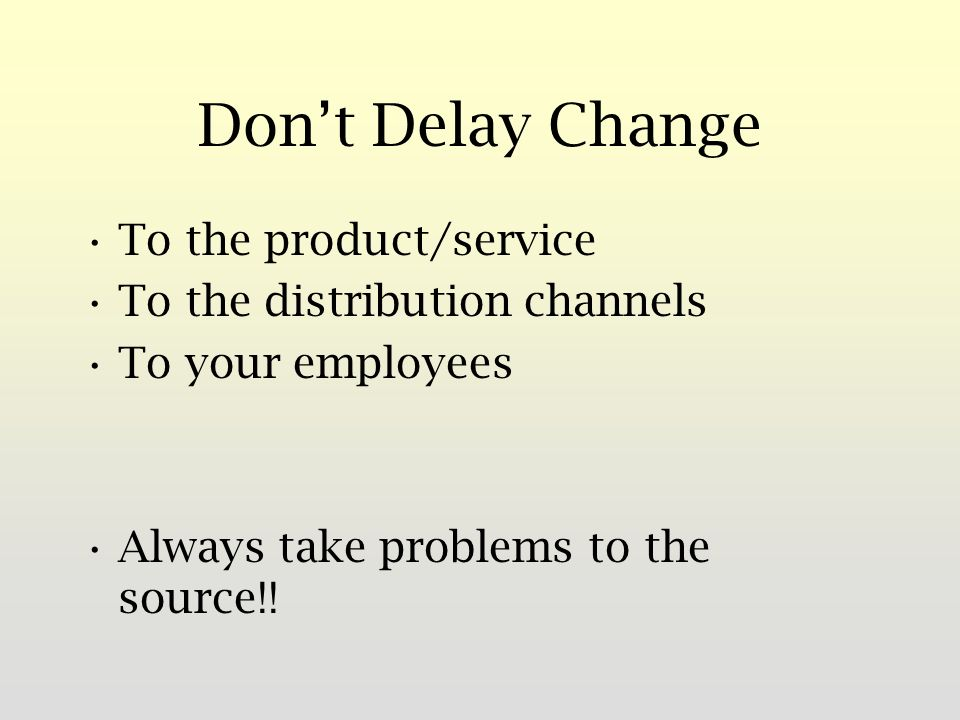 Dont Delay Change To the product/service To the distribution channels To your employees Always take problems to the source!!