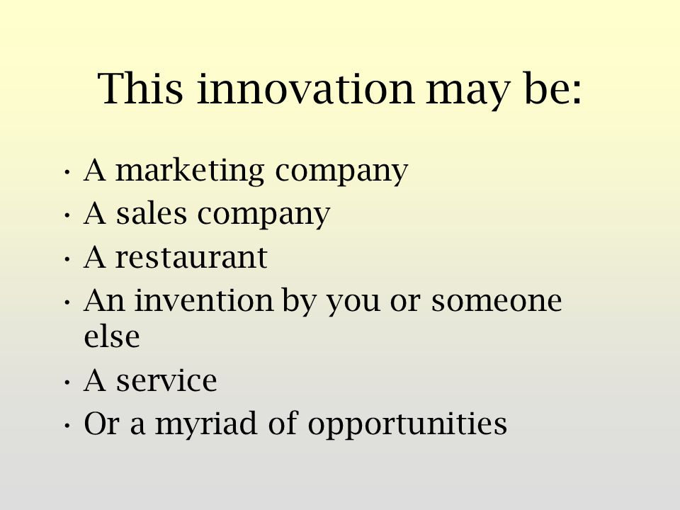 This innovation may be: A marketing company A sales company A restaurant An invention by you or someone else A service Or a myriad of opportunities