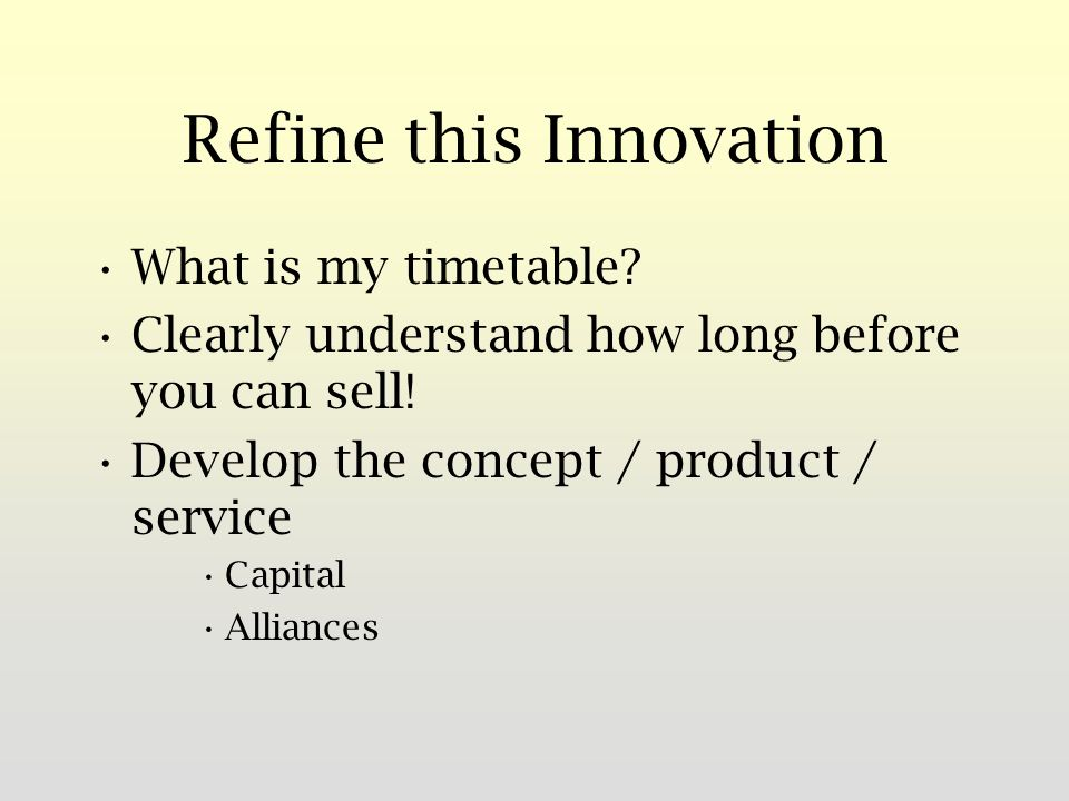Refine this Innovation What is my timetable. Clearly understand how long before you can sell.