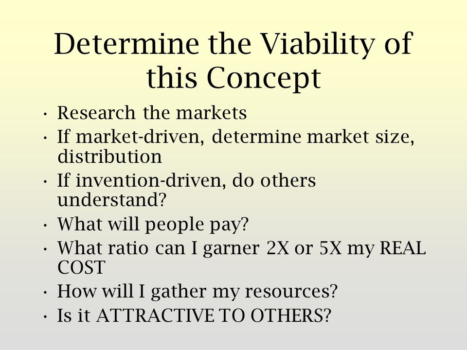 Determine the Viability of this Concept Research the markets If market-driven, determine market size, distribution If invention-driven, do others understand.