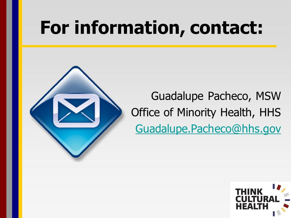 For information, contact: Guadalupe Pacheco, MSW Office of Minority Health, HHS Guadalupe.Pacheco@hhs.gov