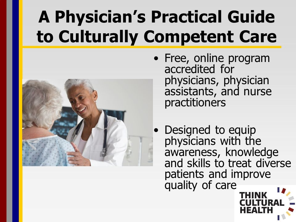 A Physicians Practical Guide to Culturally Competent Care Free, online program accredited for physicians, physician assistants, and nurse practitioners Designed to equip physicians with the awareness, knowledge and skills to treat diverse patients and improve quality of care