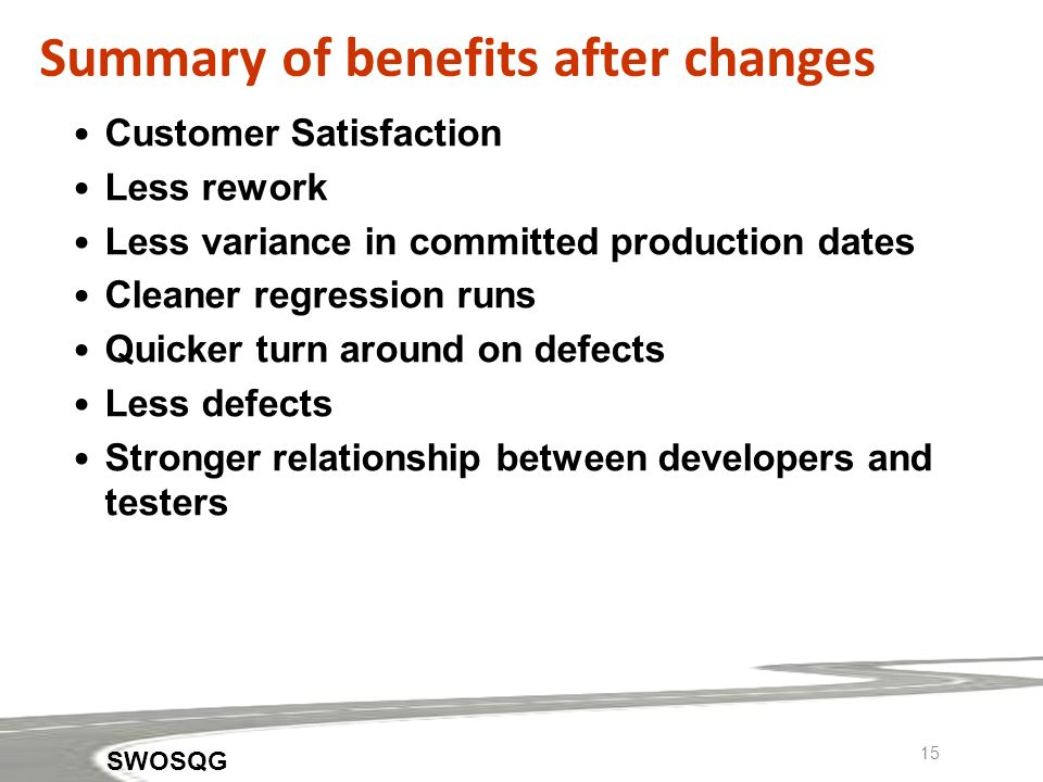 15 Summary of benefits after changes Customer Satisfaction Less rework Less variance in committed production dates Cleaner regression runs Quicker turn around on defects Less defects Stronger relationship between developers and testers SWOSQG