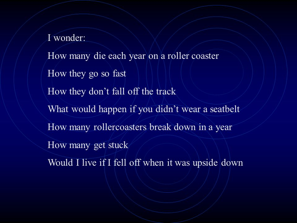 I wonder: How many die each year on a roller coaster How they go so fast How they dont fall off the track What would happen if you didnt wear a seatbelt How many rollercoasters break down in a year How many get stuck Would I live if I fell off when it was upside down