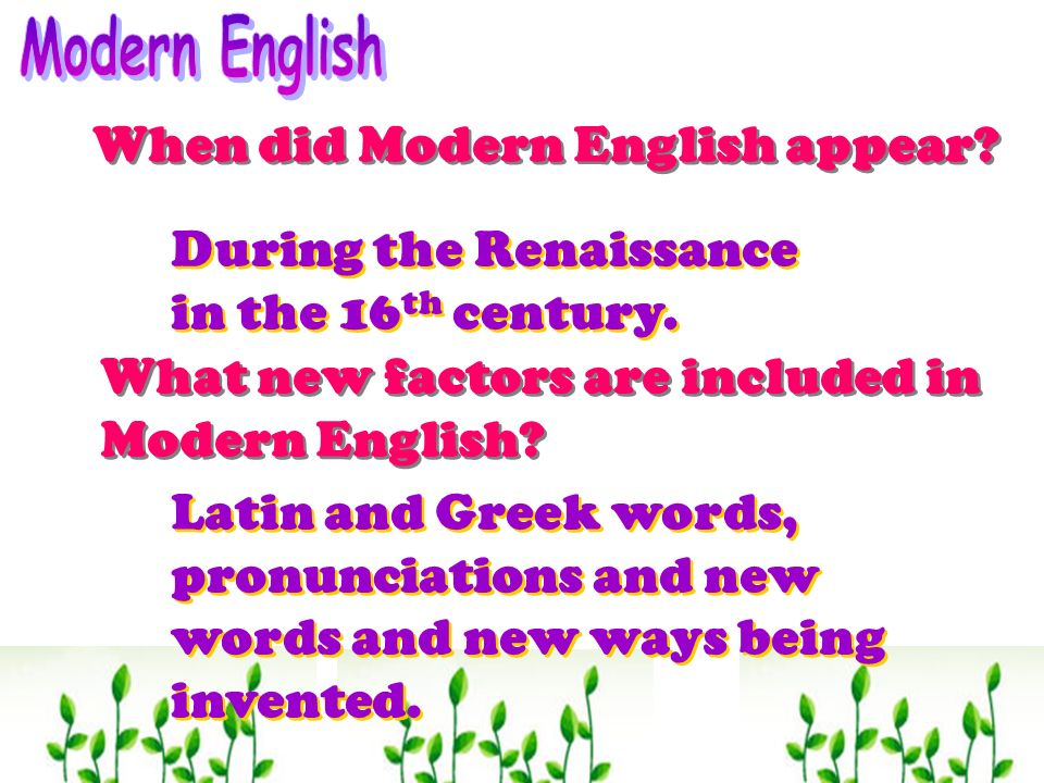 When did Modern English appear? What new factors are included in Modern English? During the Renaissance in the 16 th century. During the Renaissance i