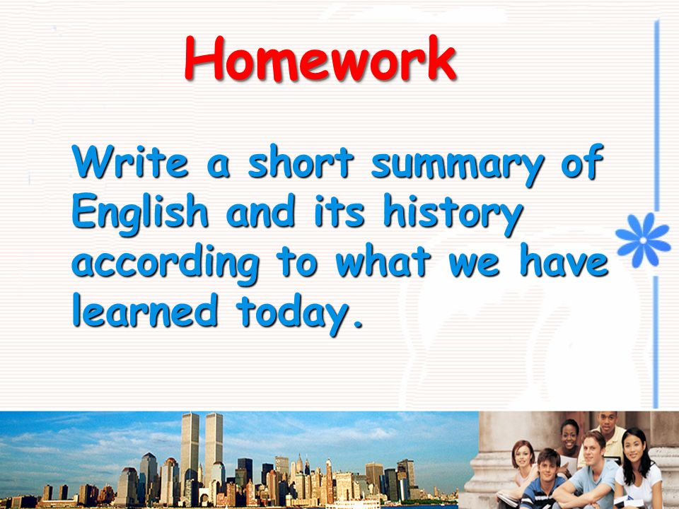 HomeworkHomework Write a short summary of English and its history according to what we have learned today.