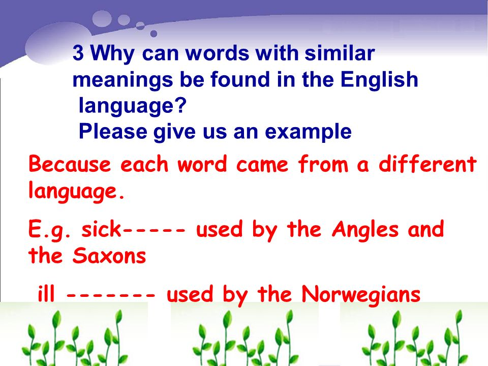 3 Why can words with similar meanings be found in the English language? Please give us an example Because each word came from a different language. E.