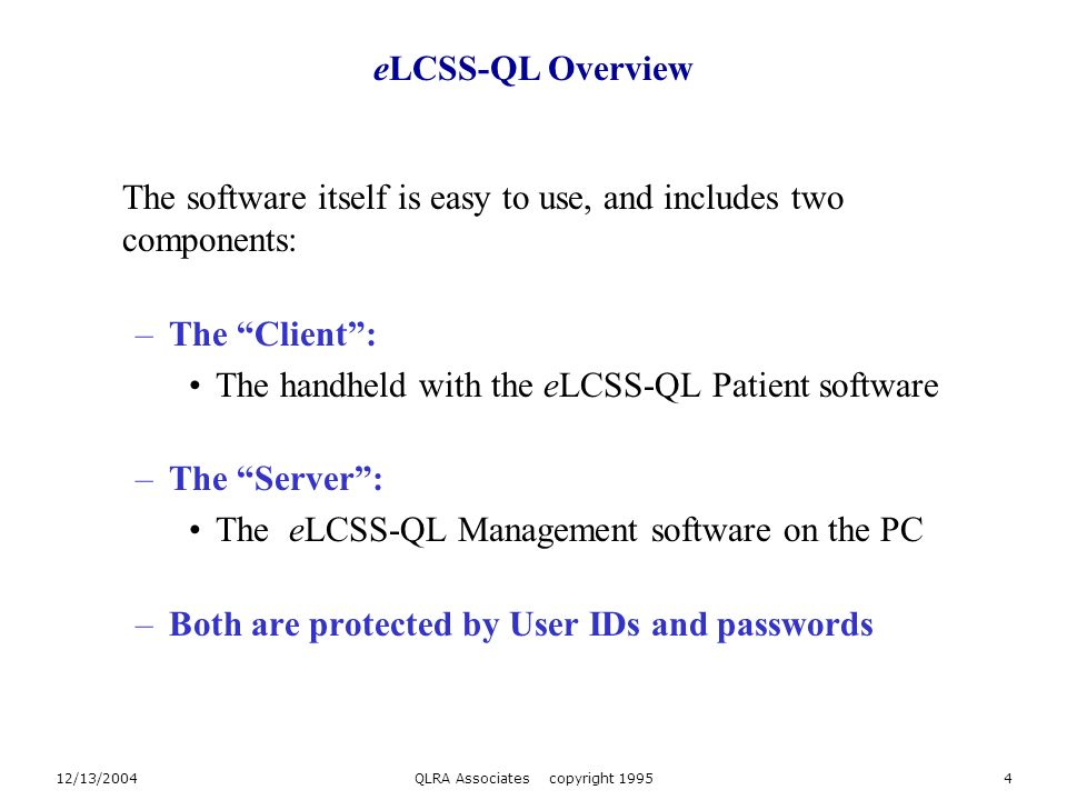 12/13/2004QLRA Associates copyright 19954 The software itself is easy to use, and includes two components: –The Client: The handheld with the eLCSS-QL Patient software –The Server: The eLCSS-QL Management software on the PC –Both are protected by User IDs and passwords eLCSS-QL Overview