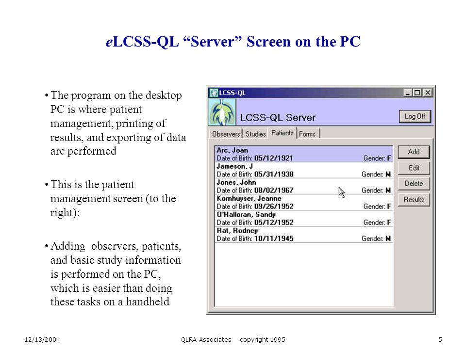 12/13/2004QLRA Associates copyright 19955 eLCSS-QL Server Screen on the PC The program on the desktop PC is where patient management, printing of results, and exporting of data are performed This is the patient management screen (to the right): Adding observers, patients, and basic study information is performed on the PC, which is easier than doing these tasks on a handheld