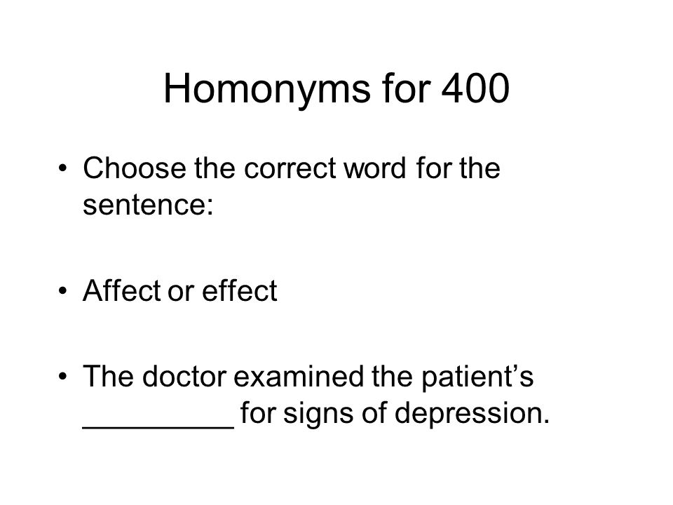 Homonyms for 400 Choose the correct word for the sentence: Affect or effect The doctor examined the patients _________ for signs of depression.