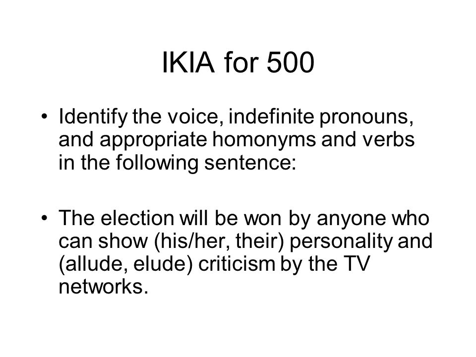 IKIA for 500 Identify the voice, indefinite pronouns, and appropriate homonyms and verbs in the following sentence: The election will be won by anyone who can show (his/her, their) personality and (allude, elude) criticism by the TV networks.