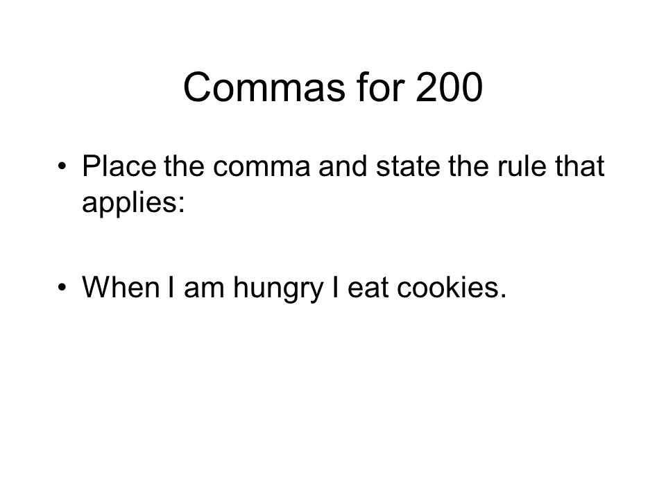 Commas for 200 Place the comma and state the rule that applies: When I am hungry I eat cookies.