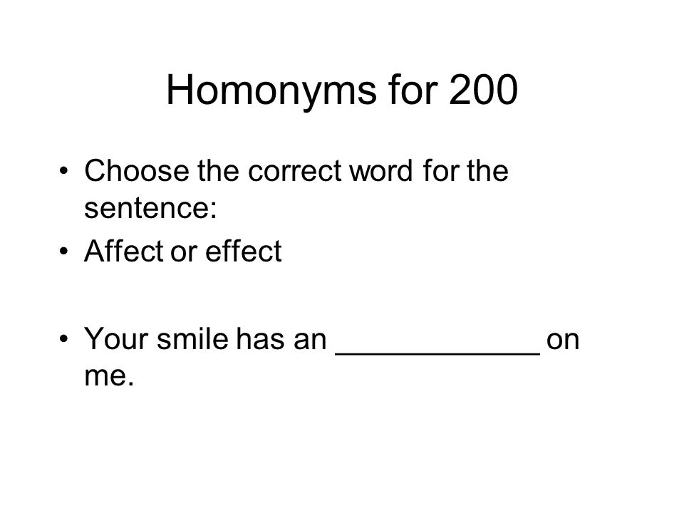 Homonyms for 200 Choose the correct word for the sentence: Affect or effect Your smile has an ____________ on me.