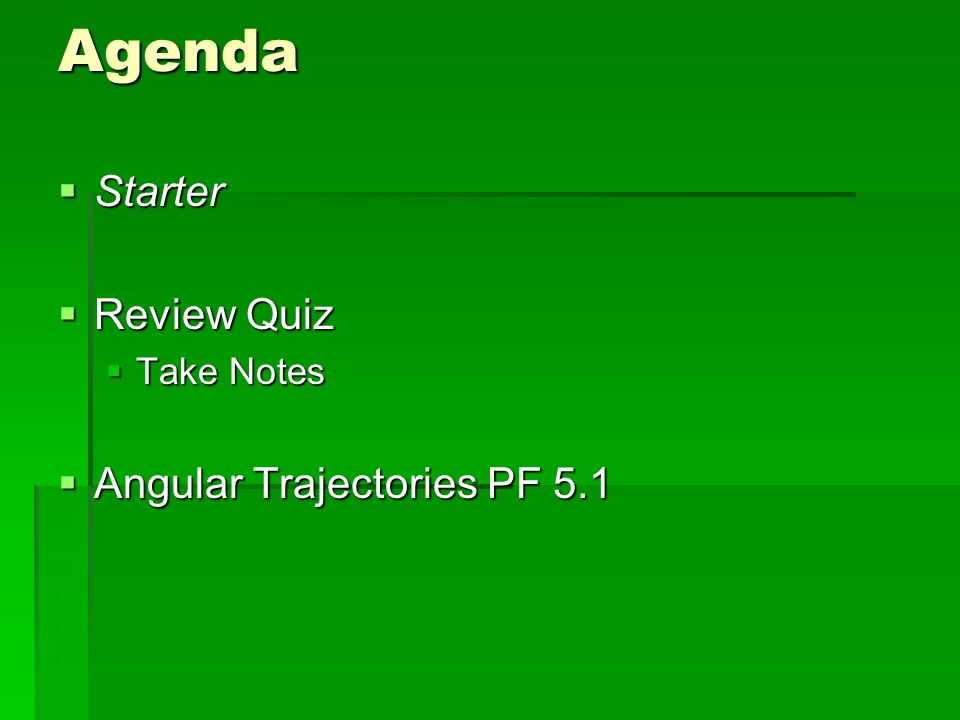 Agenda Starter Starter Review Quiz Review Quiz Take Notes Take Notes Angular Trajectories PF 5.1 Angular Trajectories PF 5.1