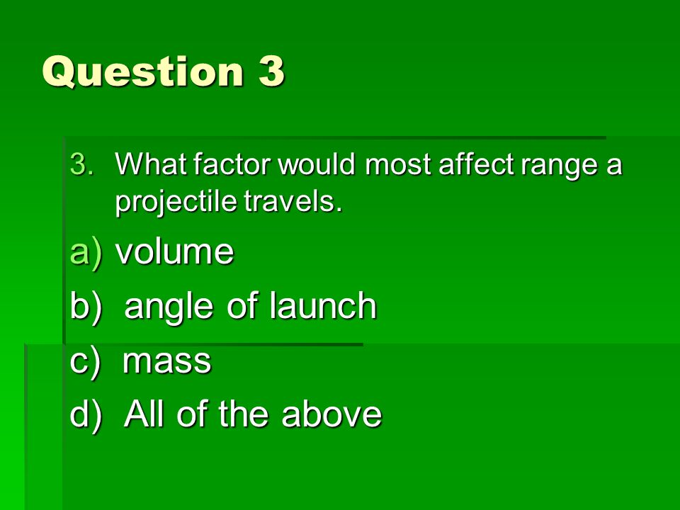 Question 3 3.What factor would most affect range a projectile travels.