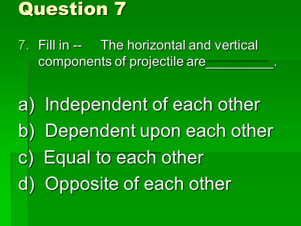 Question 7 7.Fill in -- The horizontal and vertical components of projectile are_________.
