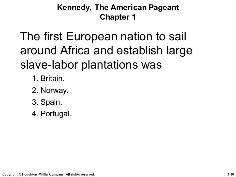 Copyright © Houghton Mifflin Company. All rights reserved.1-10 Kennedy, The American Pageant Chapter 1 The first European nation to sail around Africa