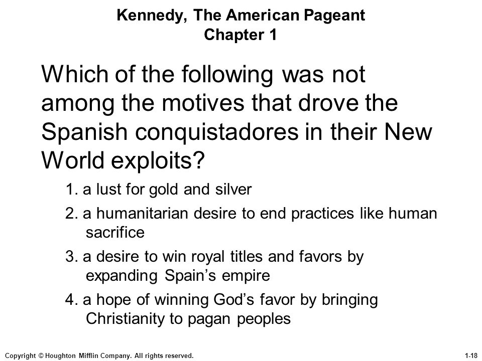 Copyright © Houghton Mifflin Company. All rights reserved.1-18 Kennedy, The American Pageant Chapter 1 Which of the following was not among the motive