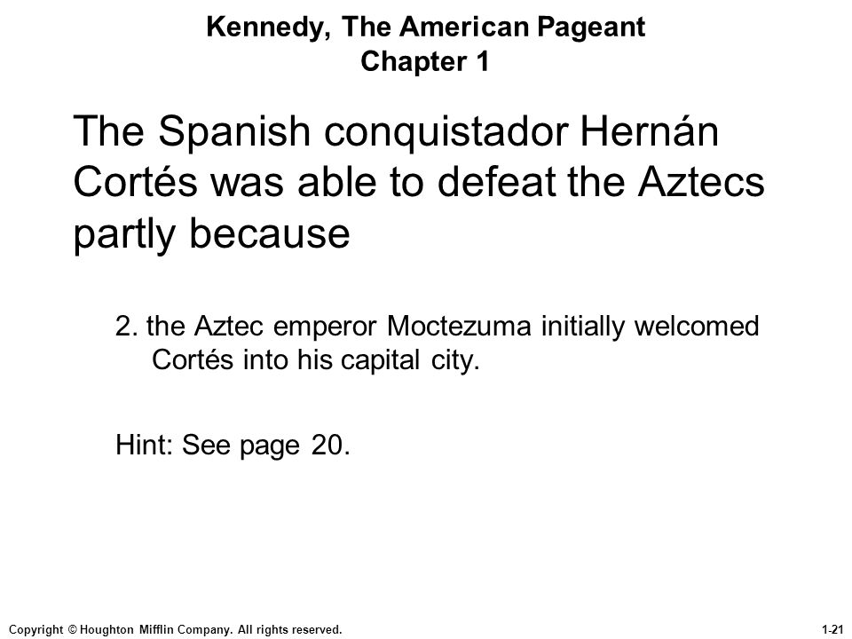 Copyright © Houghton Mifflin Company. All rights reserved.1-21 Kennedy, The American Pageant Chapter 1 The Spanish conquistador Hernán Cortés was able