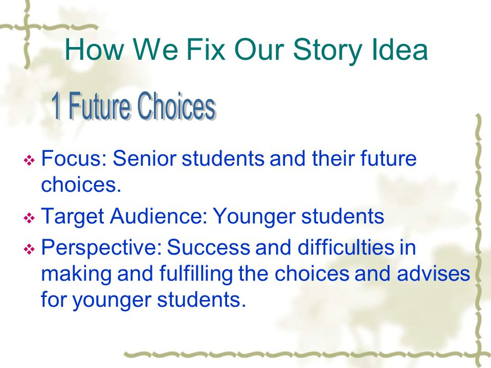 How We Fix Our Story Idea Focus: Senior students and their future choices.
