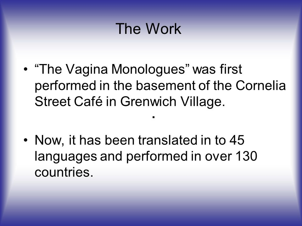 The Vagina Monologues was first performed in the basement of the Cornelia Street Café in Grenwich Village.