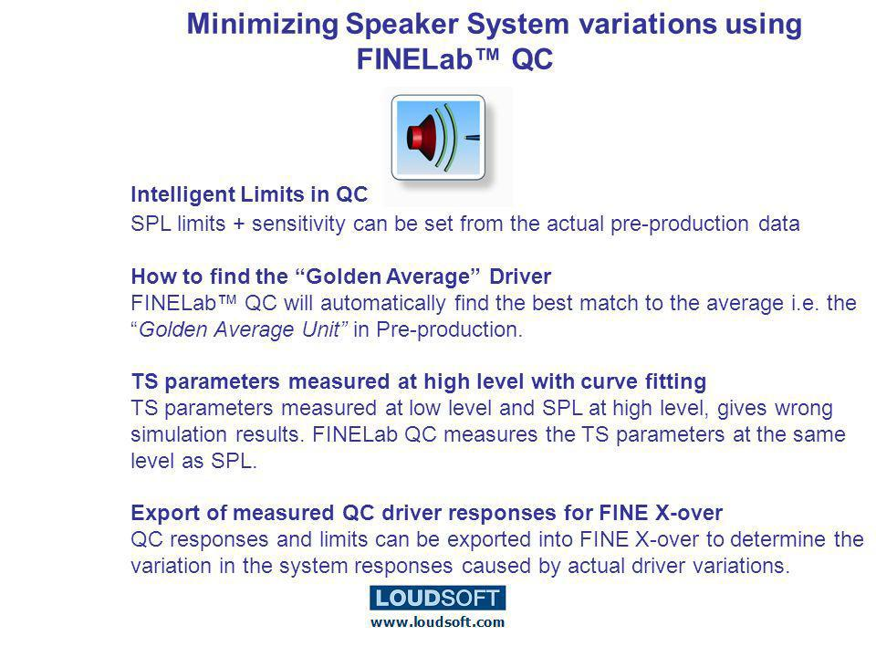 Minimizing Speaker System variations using FINELab QC Intelligent Limits in QC SPL limits + sensitivity can be set from the actual pre-production data How to find the Golden Average Driver FINELab QC will automatically find the best match to the average i.e.