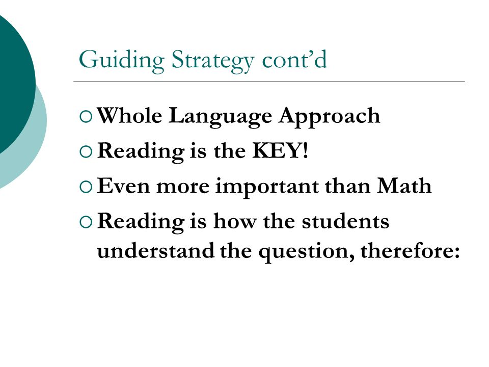 Guiding Strategy contd Whole Language Approach Reading is the KEY! Even more important than Math Reading is how the students understand the question,