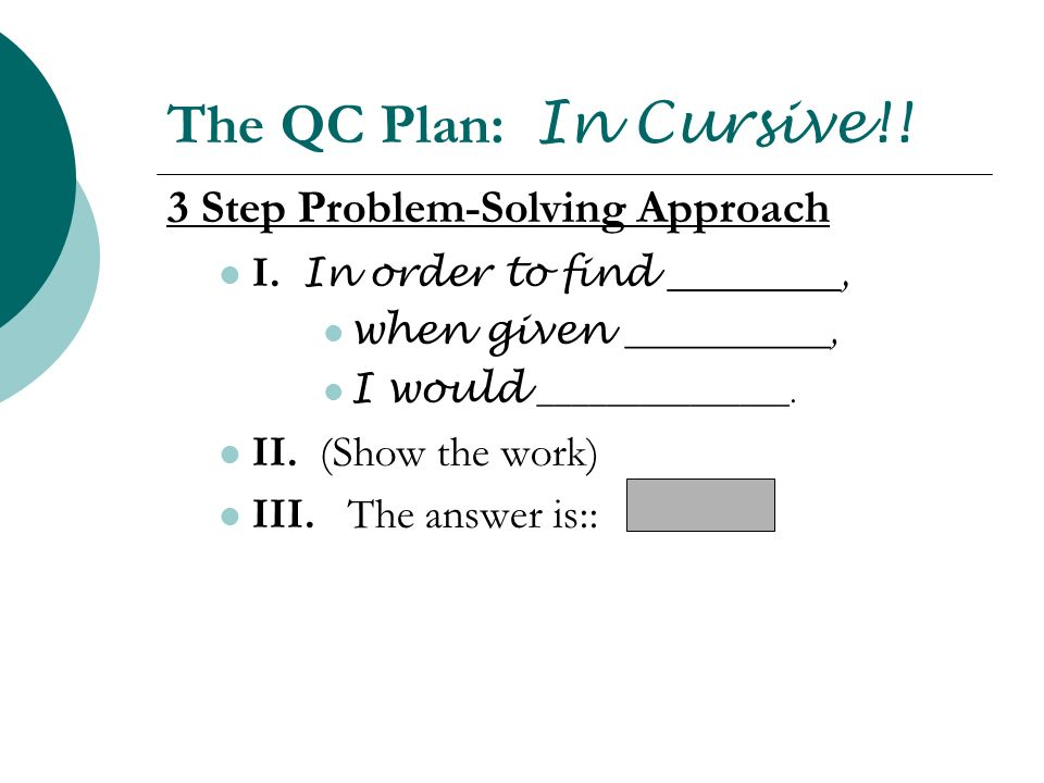 The QC Plan: In Cursive!! 3 Step Problem-Solving Approach I. In order to find ________, when given __________, I would _______________. II. (Show the