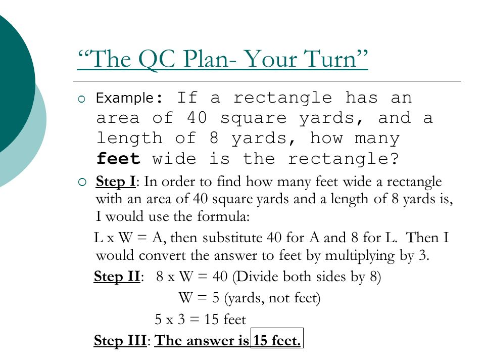 The QC Plan- Your Turn Example : If a rectangle has an area of 40 square yards, and a length of 8 yards, how many feet wide is the rectangle? Step I: