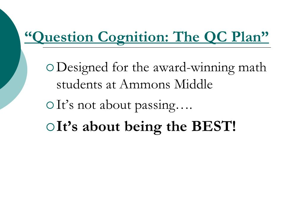 Question Cognition: The QC Plan Designed for the award-winning math students at Ammons Middle Its not about passing…. Its about being the BEST!