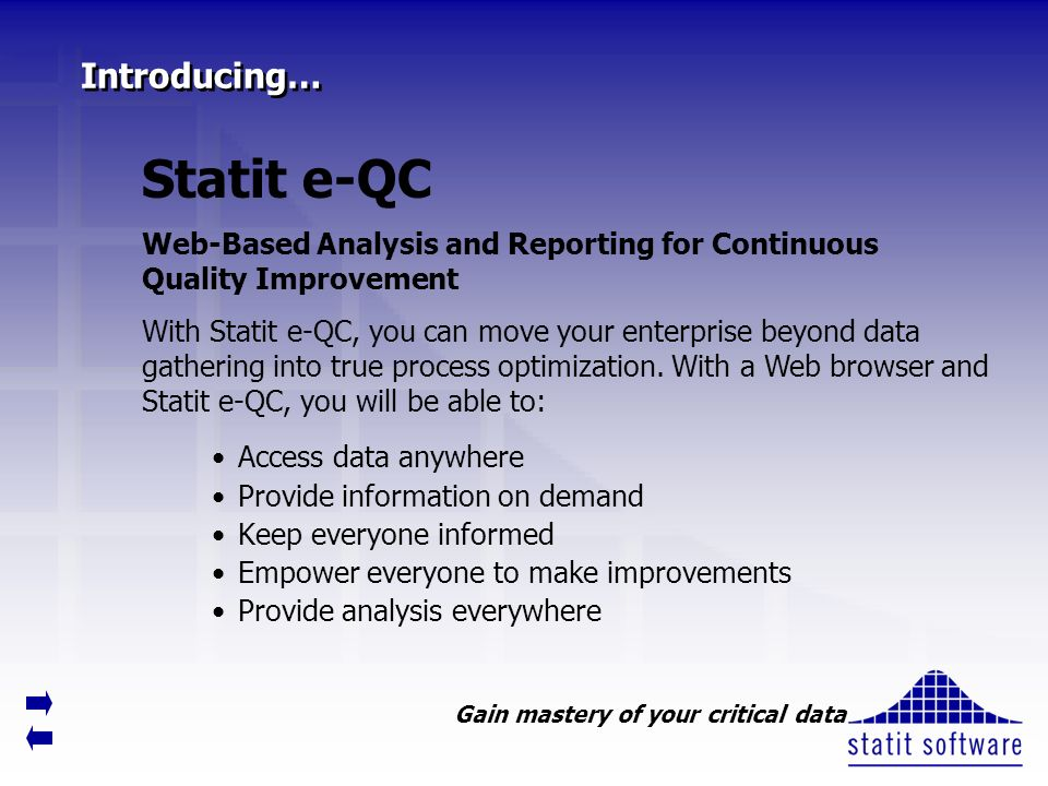 Introducing… Access data anywhere Provide information on demand Keep everyone informed Empower everyone to make improvements Provide analysis everywhere Statit e-QC Web-Based Analysis and Reporting for Continuous Quality Improvement With Statit e-QC, you can move your enterprise beyond data gathering into true process optimization.