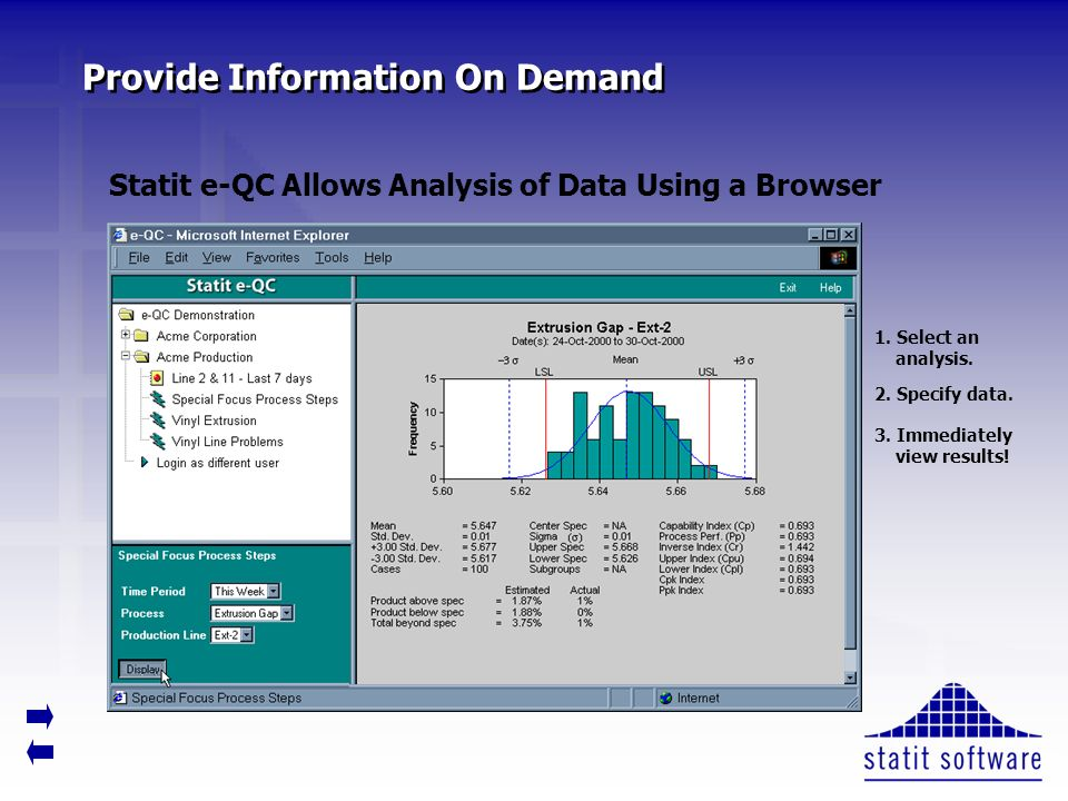 Provide Information On Demand Statit e-QC Allows Analysis of Data Using a Browser 1. Select an analysis. 2. Specify data. 3. Immediately view results!