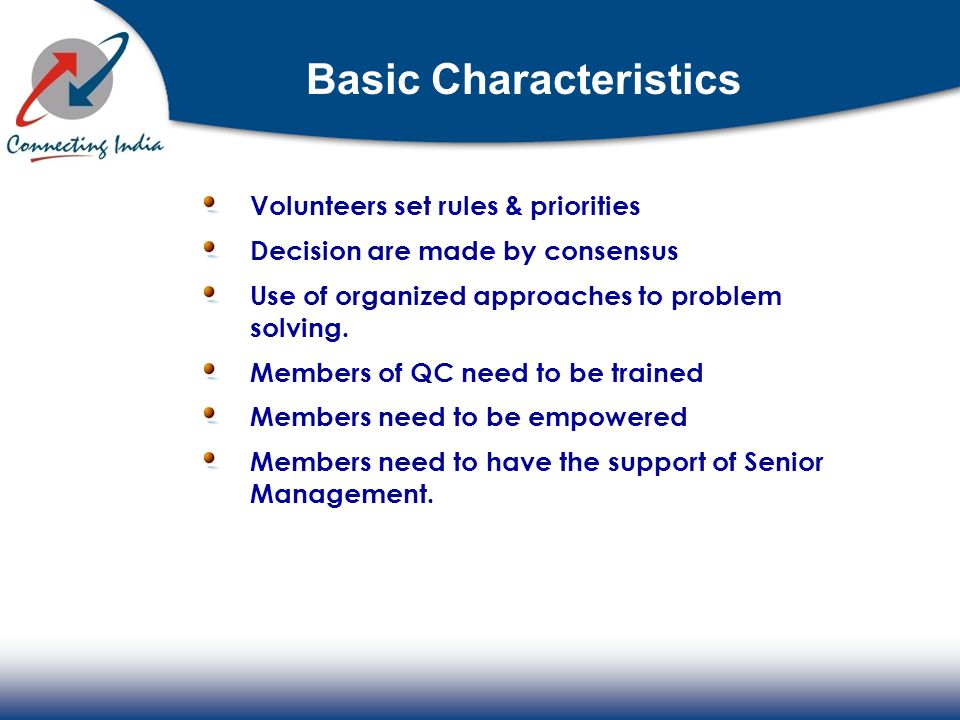 Basic Characteristics Volunteers set rules & priorities Decision are made by consensus Use of organized approaches to problem solving. Members of QC n