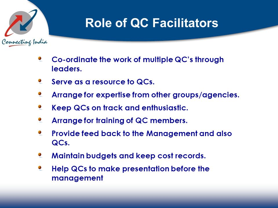 Role of QC Facilitators Co-ordinate the work of multiple QCs through leaders. Serve as a resource to QCs. Arrange for expertise from other groups/agen