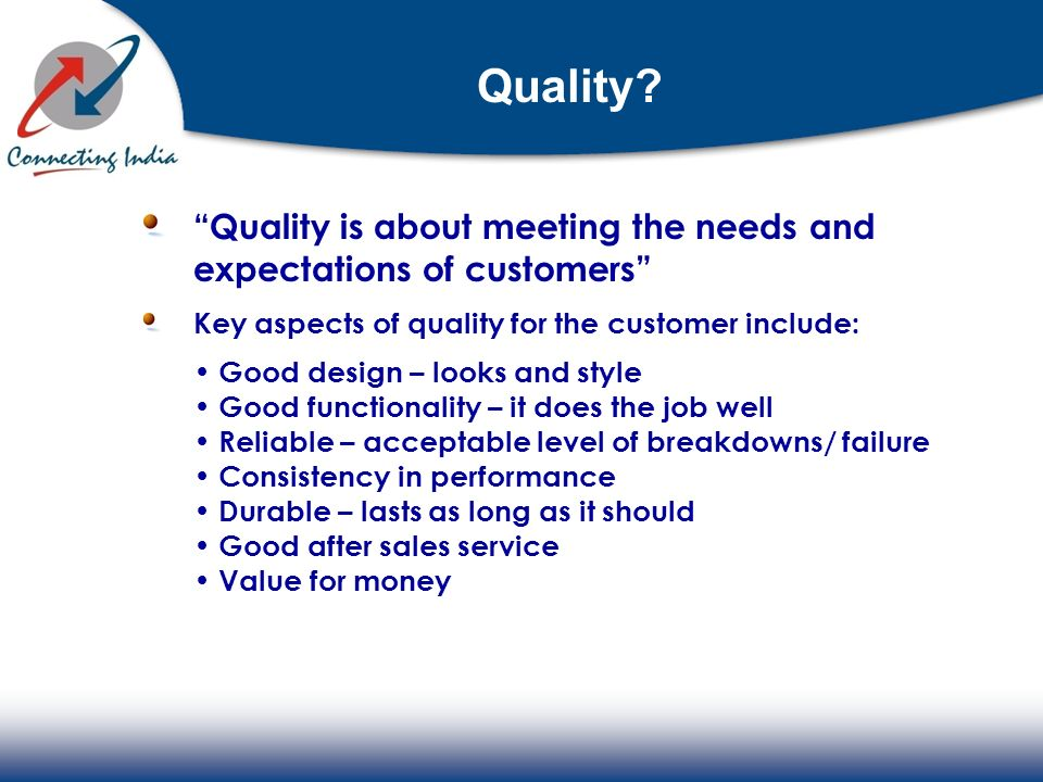 Quality? Quality is about meeting the needs and expectations of customers Key aspects of quality for the customer include: Good design – looks and sty