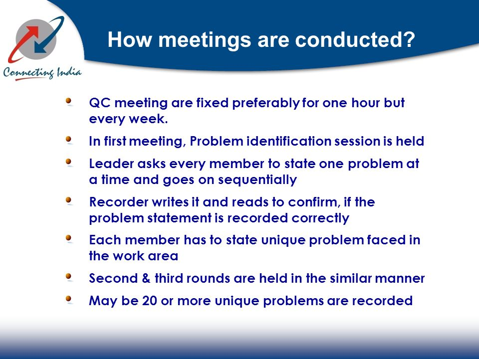 How meetings are conducted? QC meeting are fixed preferably for one hour but every week. In first meeting, Problem identification session is held Lead