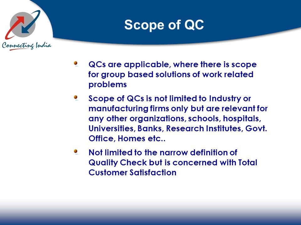 Scope of QC QCs are applicable, where there is scope for group based solutions of work related problems Scope of QCs is not limited to Industry or man