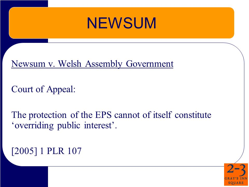 NEWSUM Newsum v. Welsh Assembly Government Court of Appeal: The protection of the EPS cannot of itself constitute overriding public interest. [2005] 1