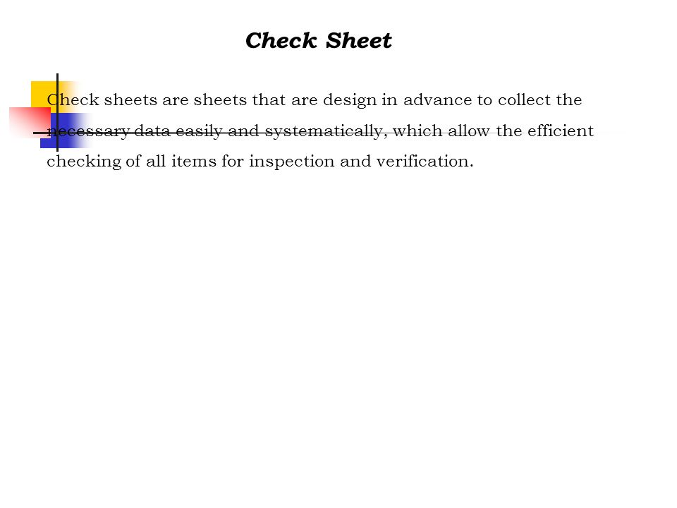Check sheets are sheets that are design in advance to collect the necessary data easily and systematically, which allow the efficient checking of all
